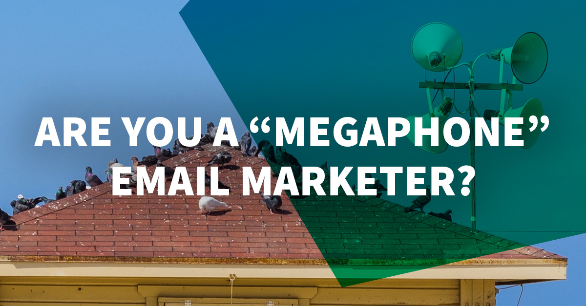 "Are You a ""Megaphone"" Email Marketer?"