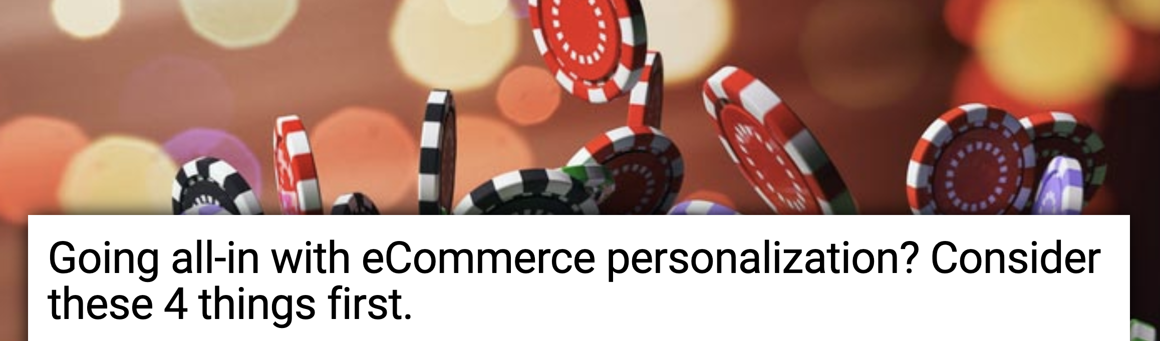 Going all-in with eCommerce personalization? Consider these 4 things first.